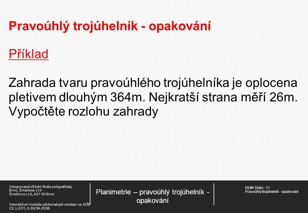 DUM číslo: 11 Pravoúhlý trojúhelník - opakování Planimetrie – pravoúhlý trojúhelník - opakování Integrovaná střední škola polygrafická, Brno, Šmahova 110 Šmahova 110, 627 00 Brno Interaktivní metody zdokonalující edukaci na ISŠP CZ.1.07/1.5.00/34.0538 Pravoúhlý trojúhelník - opakování Příklad Zahrada tvaru pravoúhlého trojúhelníka je oplocena pletivem dlouhým 364m.