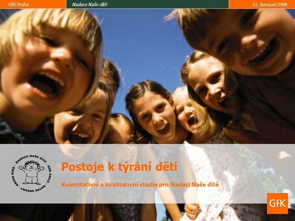 GfK PrahaNadace Naše dítě11. listopad 2008 Postoje k týrání dětí Kvantitativní a kvalitativní studie pro Nadaci Naše dítě