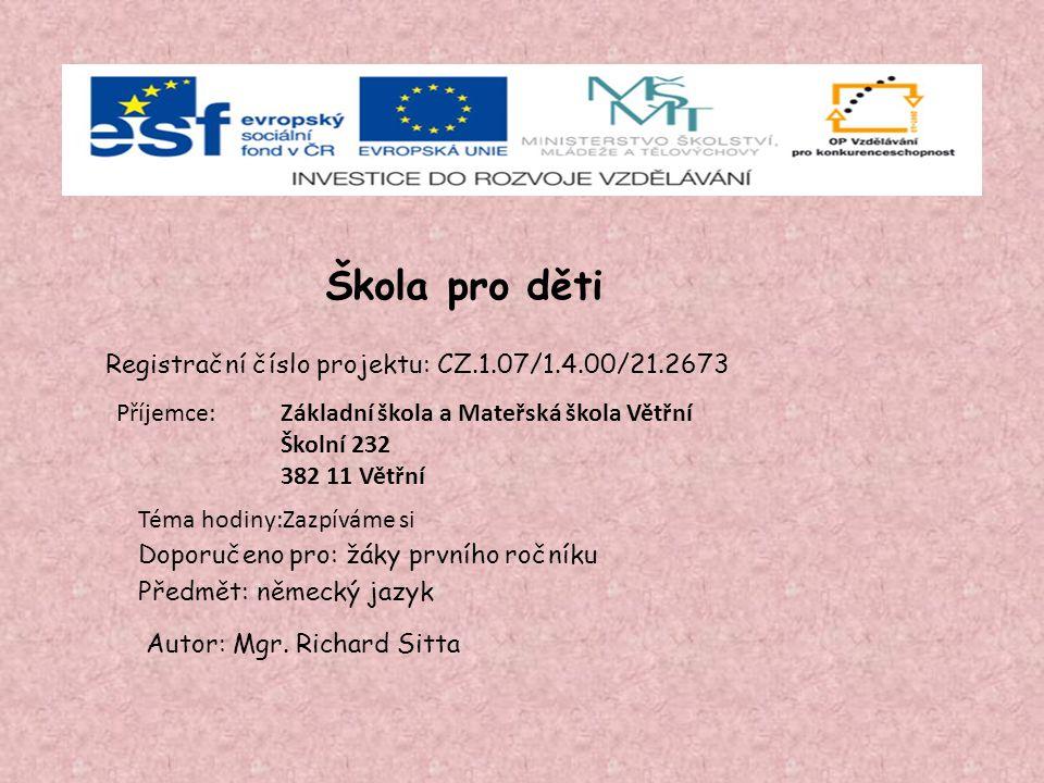 Škola pro děti Registrační číslo projektu: CZ.1.07/1.4.00/21.2673 Příjemce: Doporučeno pro: žáky prvního ročníku Předmět: německý jazyk Autor: Mgr.
