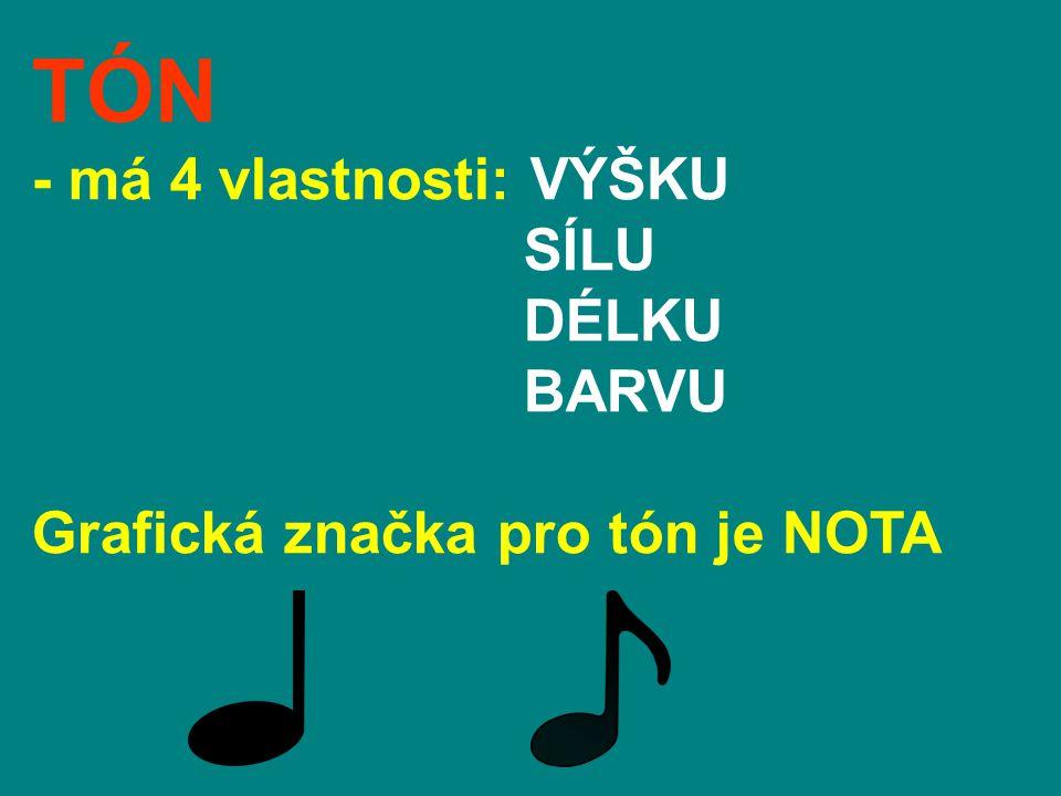 TÓN - má 4 vlastnosti: VÝŠKU SÍLU DÉLKU BARVU Grafická značka pro tón je NOTA