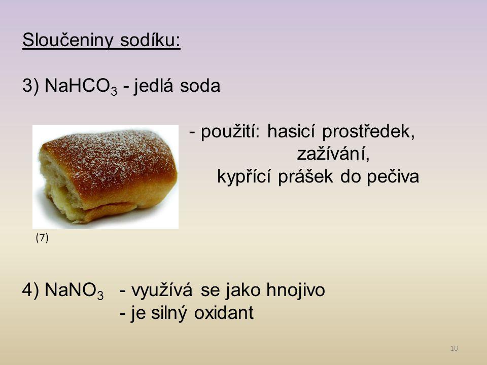 10 Sloučeniny sodíku: 3) NaHCO 3 - jedlá soda - použití: hasicí prostředek, zažívání, kypřící prášek do pečiva 4) NaNO 3 - využívá se jako hnojivo - j