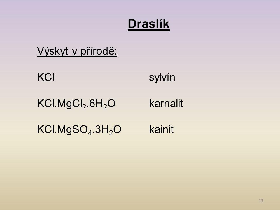 11 Draslík Výskyt v přírodě: KClsylvín KCl.MgCl 2.6H 2 Okarnalit KCl.MgSO 4.3H 2 Okainit