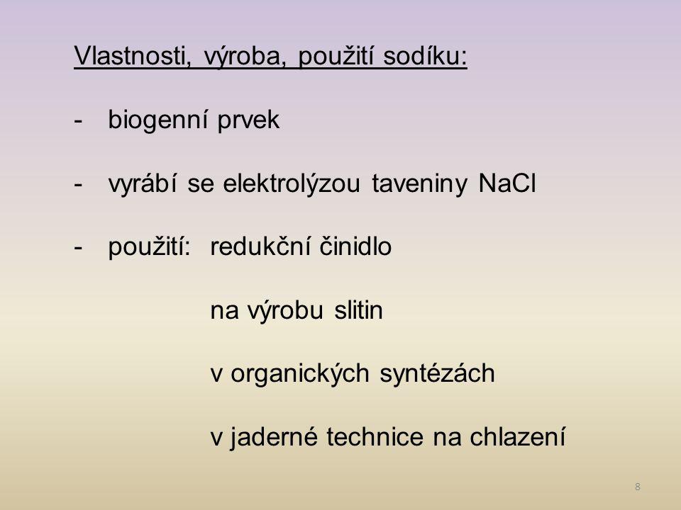 8 Vlastnosti, výroba, použití sodíku: -biogenní prvek -vyrábí se elektrolýzou taveniny NaCl -použití:redukční činidlo na výrobu slitin v organických s