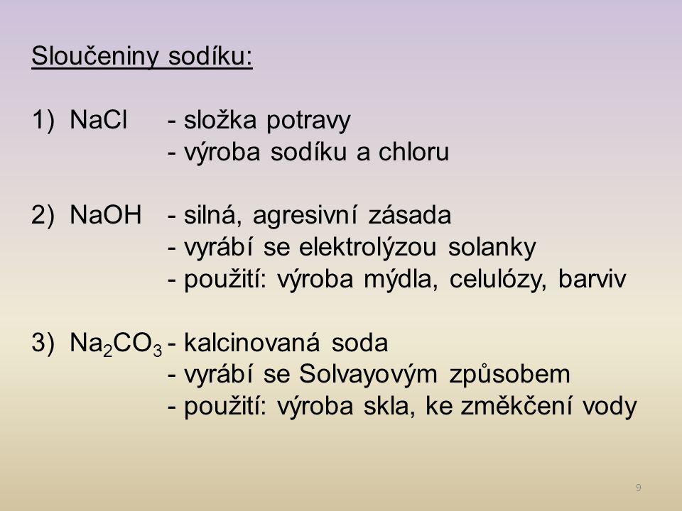 9 Sloučeniny sodíku: 1)NaCl- složka potravy - výroba sodíku a chloru 2)NaOH- silná, agresivní zásada - vyrábí se elektrolýzou solanky - použití: výrob