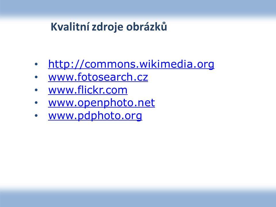 Kvalitní zdroje obrázků http://commons.wikimedia.org www.fotosearch.cz www.flickr.com www.openphoto.net www.pdphoto.org