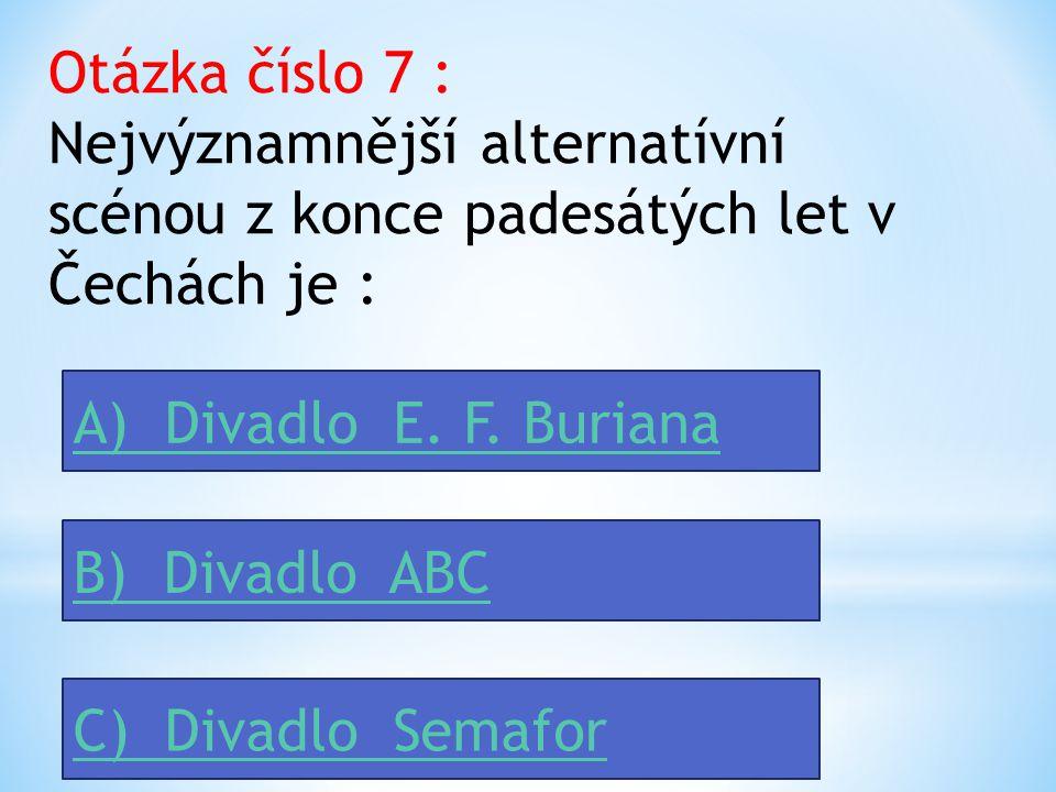 Otázka číslo 7 : Nejvýznamnější alternatívní scénou z konce padesátých let v Čechách je : A) Divadlo E.