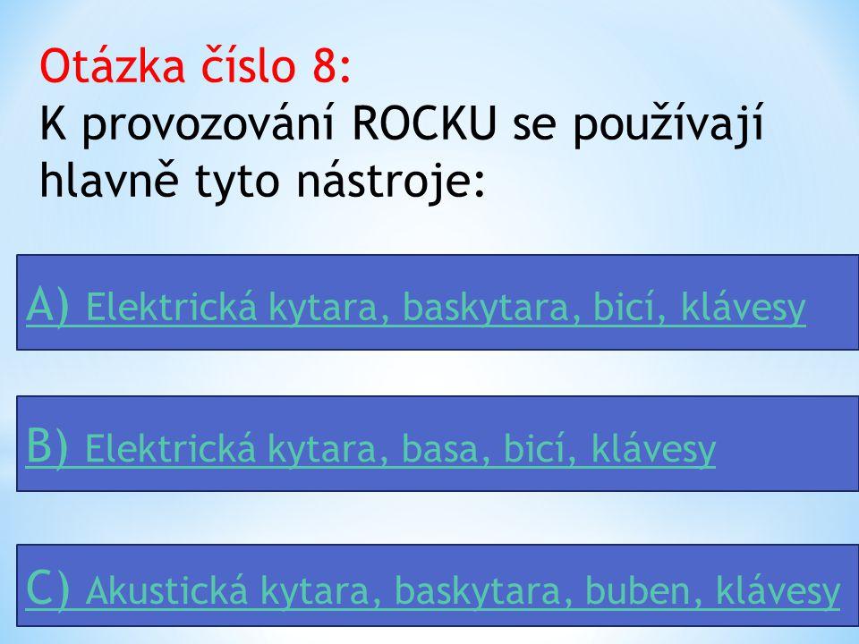 Otázka číslo 8: K provozování ROCKU se používají hlavně tyto nástroje: A) Elektrická kytara, baskytara, bicí, klávesy B) Elektrická kytara, basa, bicí, klávesy C) Akustická kytara, baskytara, buben, klávesy