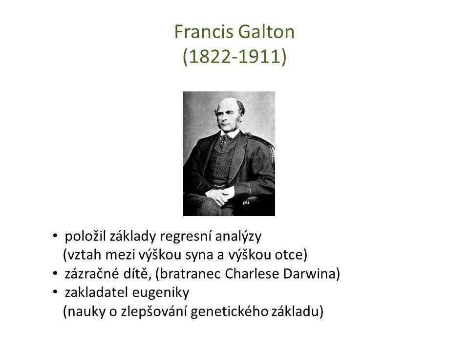 Francis Galton (1822-1911) položil základy regresní analýzy (vztah mezi výškou syna a výškou otce) zázračné dítě, (bratranec Charlese Darwina) zakladatel eugeniky (nauky o zlepšování genetického základu)