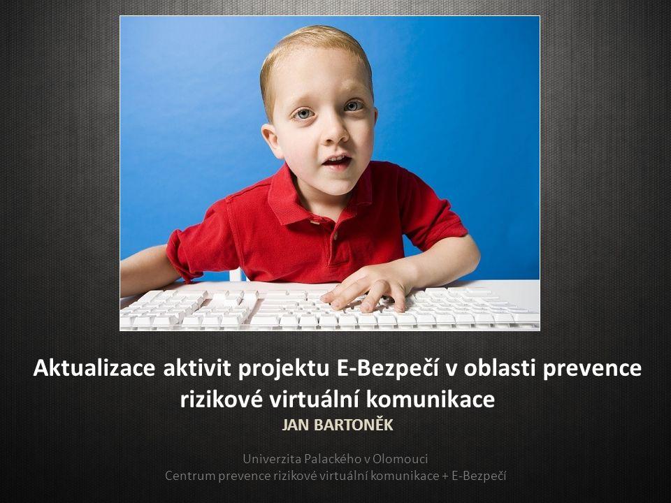 Aktualizace aktivit projektu E-Bezpečí v oblasti prevence rizikové virtuální komunikace JAN BARTONĚK Univerzita Palackého v Olomouci Centrum prevence