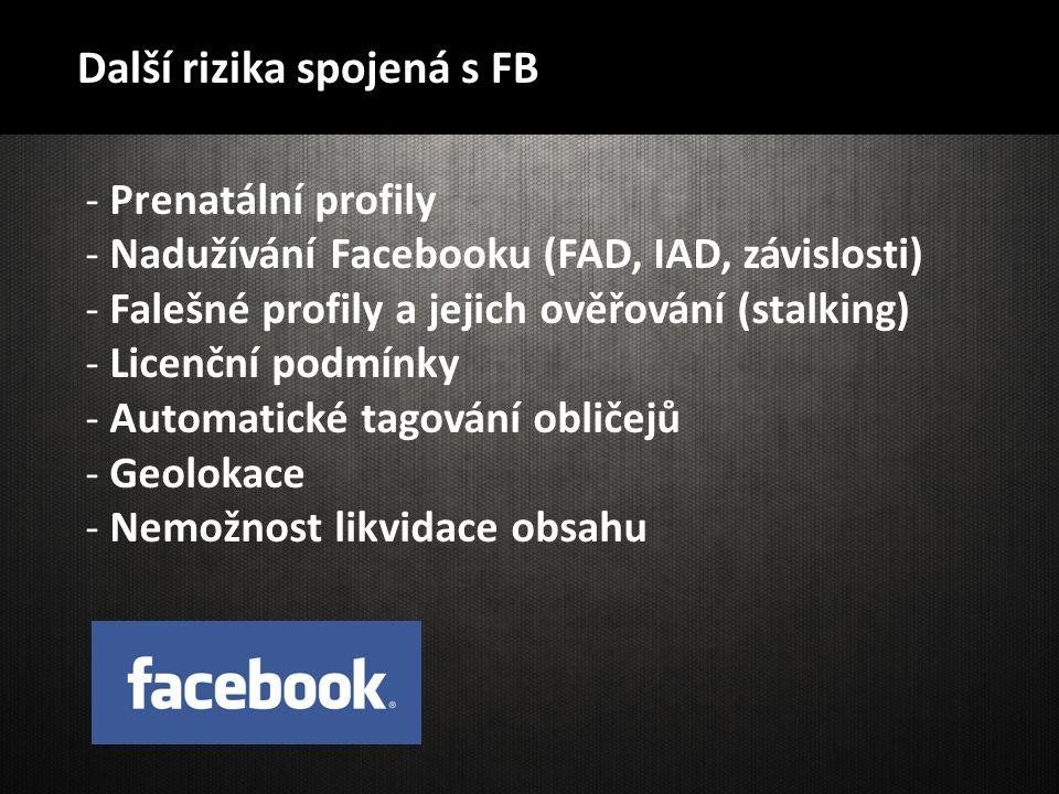 Další rizika spojená s FB - Prenatální profily - Nadužívání Facebooku (FAD, IAD, závislosti) - Falešné profily a jejich ověřování (stalking) - Licenčn