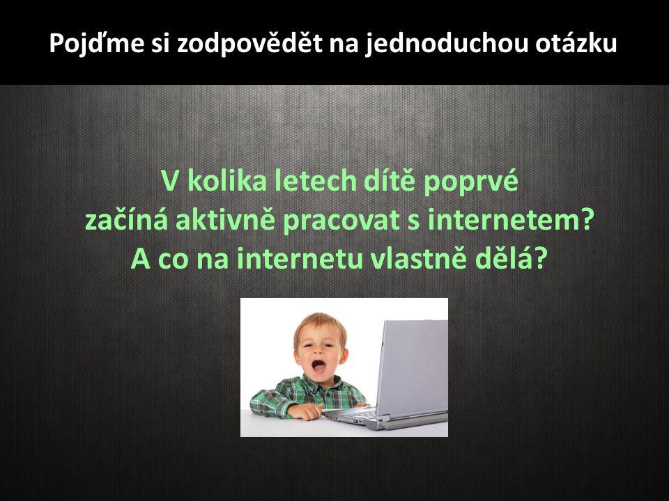 Pojďme si zodpovědět na jednoduchou otázku V kolika letech dítě poprvé začíná aktivně pracovat s internetem? A co na internetu vlastně dělá?