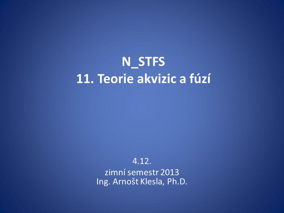 N_STFS 11. Teorie akvizic a fúzí 4.12. zimní semestr 2013 Ing. Arnošt Klesla, Ph.D.