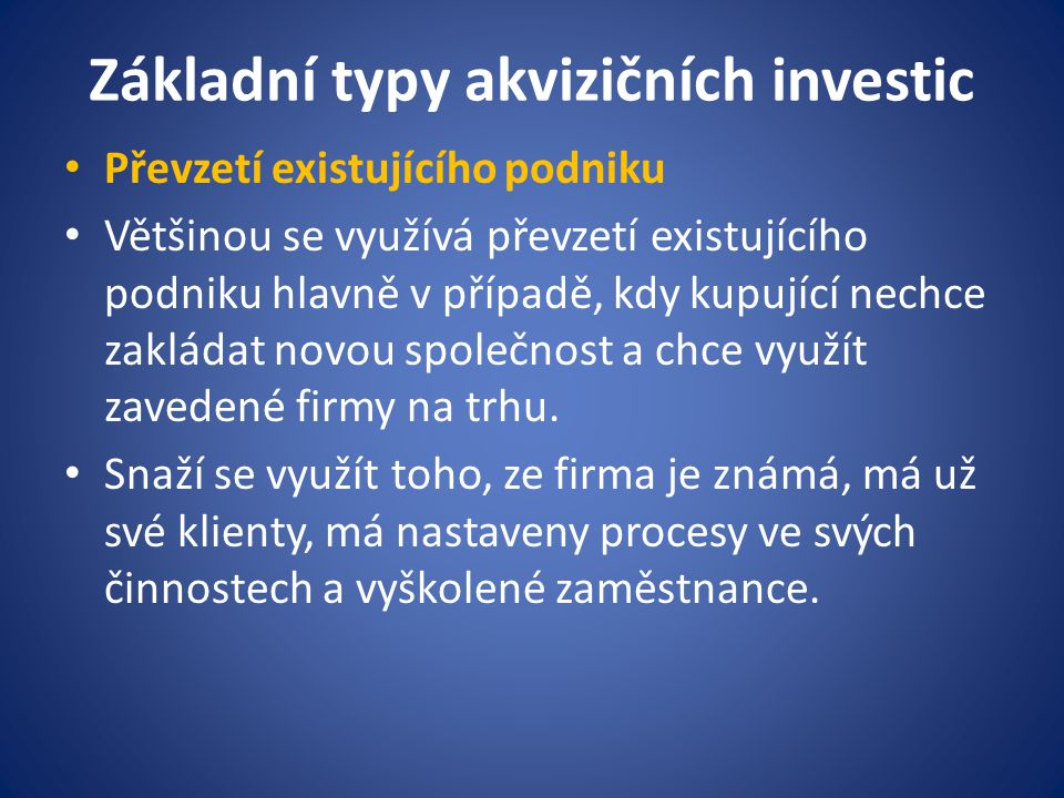 Základní typy akvizičních investic Převzetí existujícího podniku Většinou se využívá převzetí existujícího podniku hlavně v případě, kdy kupující nech