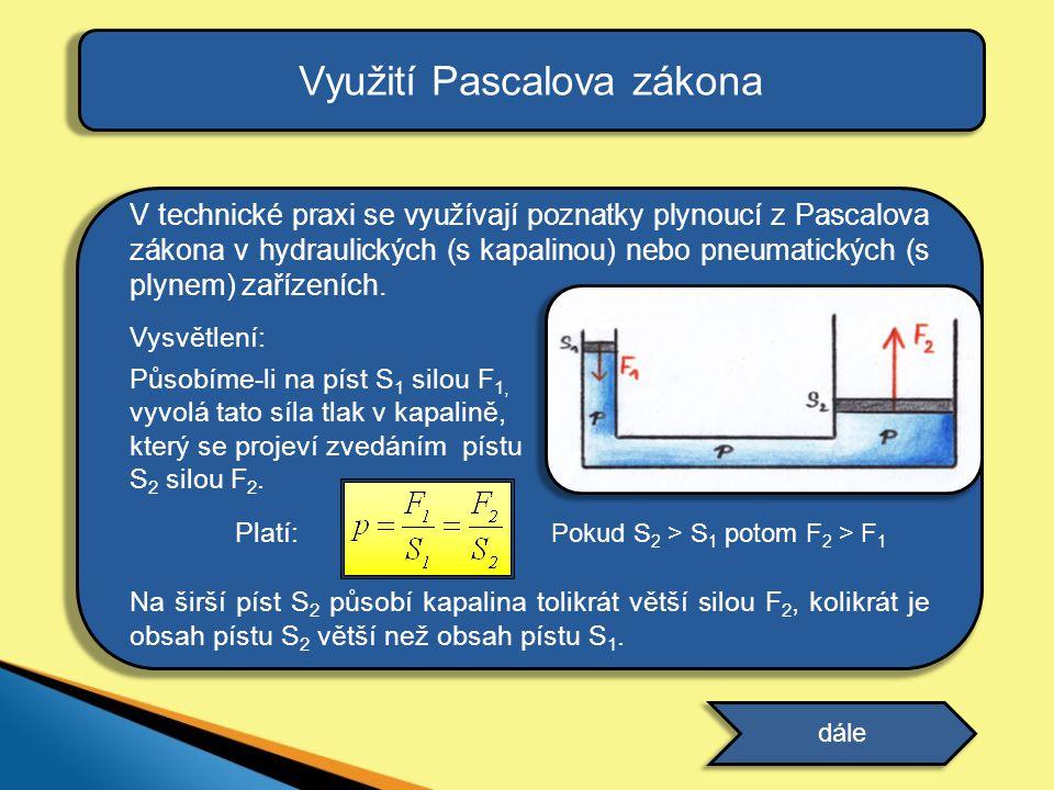 Využití Pascalova zákona V technické praxi se využívají poznatky plynoucí z Pascalova zákona v hydraulických (s kapalinou) nebo pneumatických (s plynem) zařízeních.