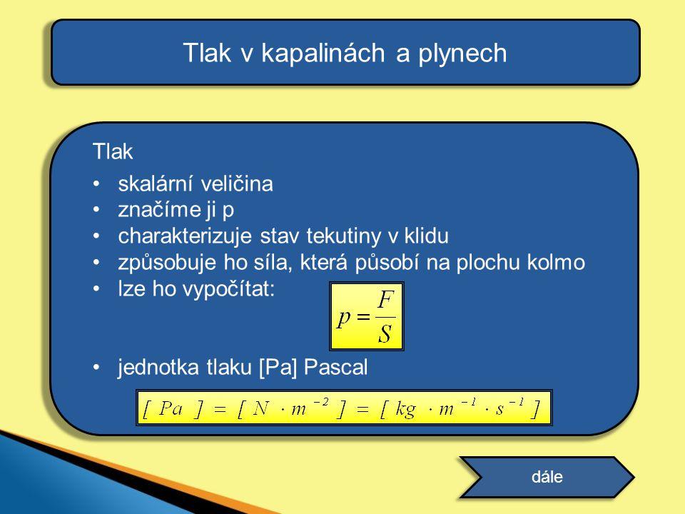 Tlak v kapalinách a plynech Tlak skalární veličina značíme ji p charakterizuje stav tekutiny v klidu způsobuje ho síla, která působí na plochu kolmo lze ho vypočítat: jednotka tlaku [Pa] Pascal dále