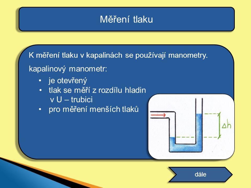 Měření tlaku K měření tlaku v kapalinách se používají manometry. kapalinový manometr: je otevřený tlak se měří z rozdílu hladin v U – trubici pro měře