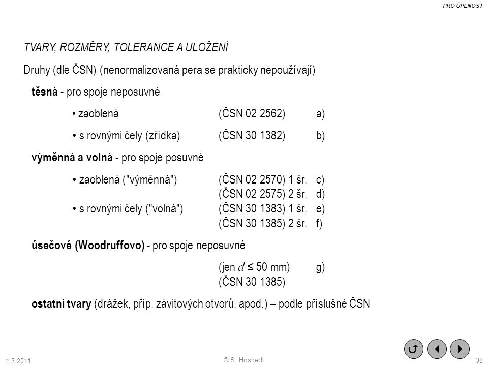 TVARY, ROZMĚRY, TOLERANCE A ULOŽENÍ Druhy (dle ČSN) (nenormalizovaná pera se prakticky nepoužívají) těsná - pro spoje neposuvné zaoblená (ČSN 02 2562) a) s rovnými čely (zřídka)(ČSN 30 1382) b) výměnná a volná - pro spoje posuvné zaoblená ( výměnná ) (ČSN 02 2570) 1 šr.c) (ČSN 02 2575) 2 šr.