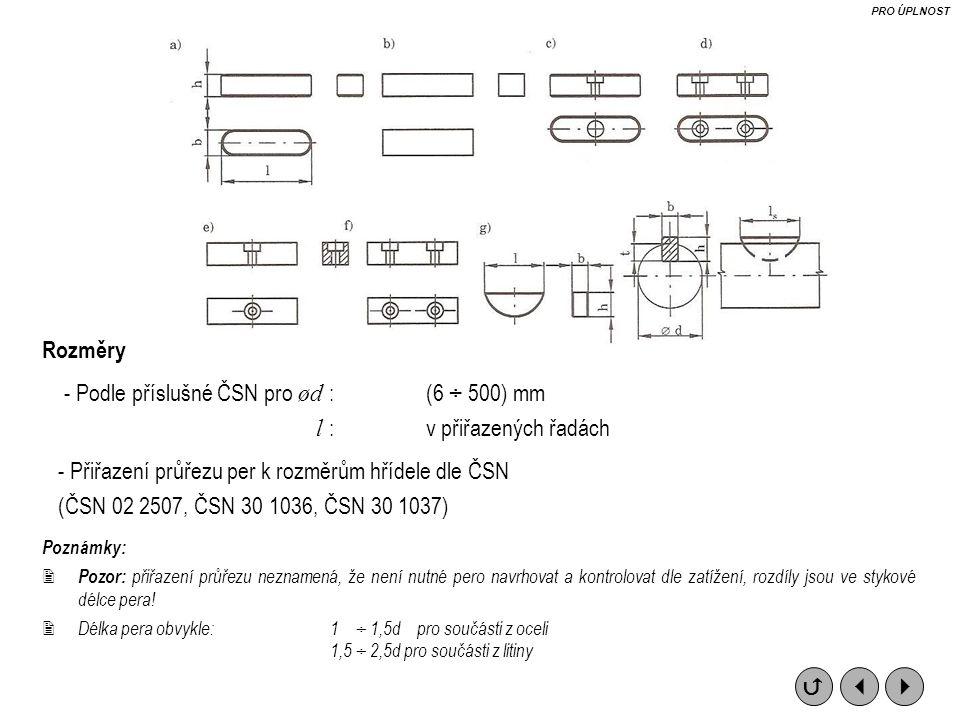 Rozměry - Podle příslušné ČSN pro ød : (6 ÷ 500) mm l : v přiřazených řadách - Přiřazení průřezu per k rozměrům hřídele dle ČSN (ČSN 02 2507, ČSN 30 1036, ČSN 30 1037) Poznámky:  Pozor: přiřazení průřezu neznamená, že není nutné pero navrhovat a kontrolovat dle zatížení, rozdíly jsou ve stykové délce pera.