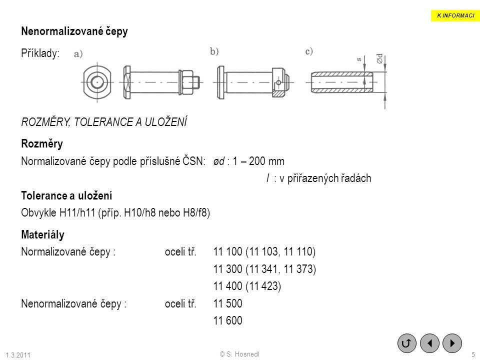 Nenormalizované čepy Příklady: ROZMĚRY, TOLERANCE A ULOŽENÍ Rozměry Normalizované čepy podle příslušné ČSN: ød : 1 – 200 mm l : v přiřazených řadách Tolerance a uložení Obvykle H11/h11 (příp.