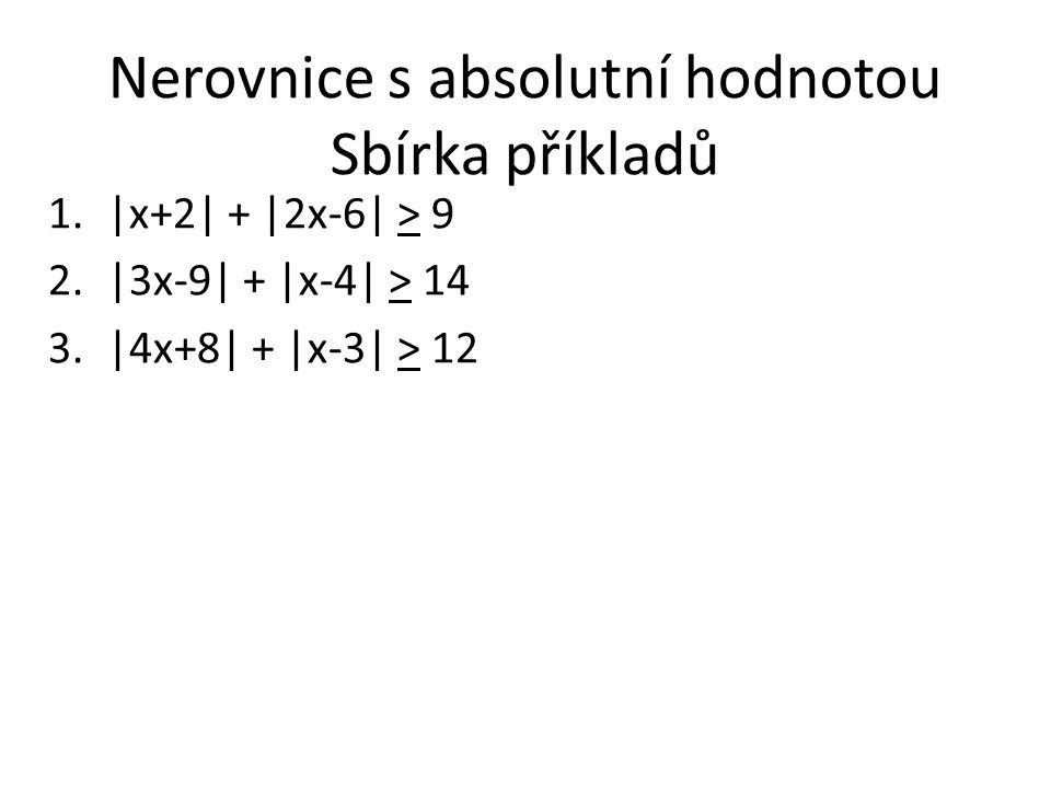 Nerovnice s absolutní hodnotou Sbírka příkladů 1.|x+2| + |2x-6| > 9 2.|3x-9| + |x-4| > 14 3.|4x+8| + |x-3| > 12