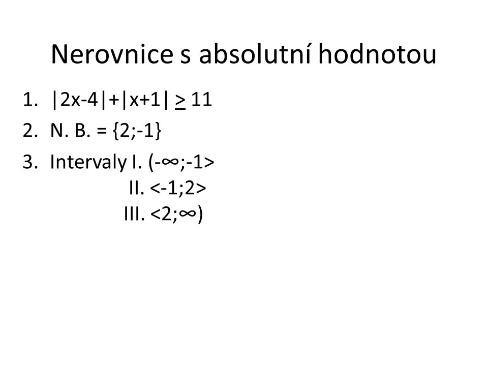 Nerovnice s absolutní hodnotou 1.|2x-4|+|x+1| > 11 2.N. B. = {2;-1} 3.Intervaly I. (-∞;-1> II. III. <2;∞)