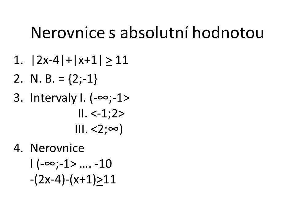 Nerovnice s absolutní hodnotou 1.|2x-4|+|x+1| > 11 2.N. B. = {2;-1} 3.Intervaly I. (-∞;-1> II. III. <2;∞) 4.Nerovnice I (-∞;-1> …. -10 -(2x-4)-(x+1)>1