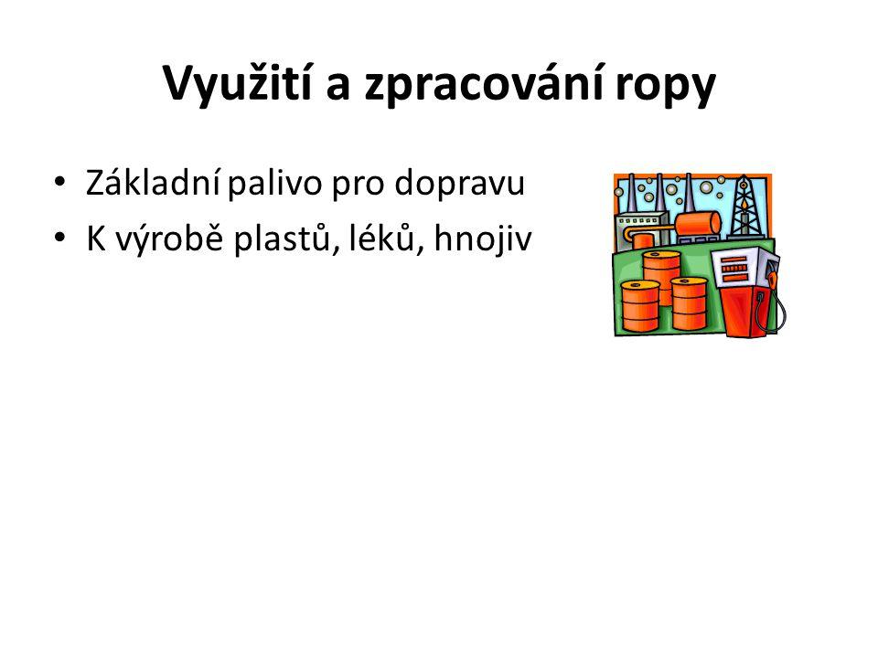 Využití a zpracování ropy Základní palivo pro dopravu K výrobě plastů, léků, hnojiv
