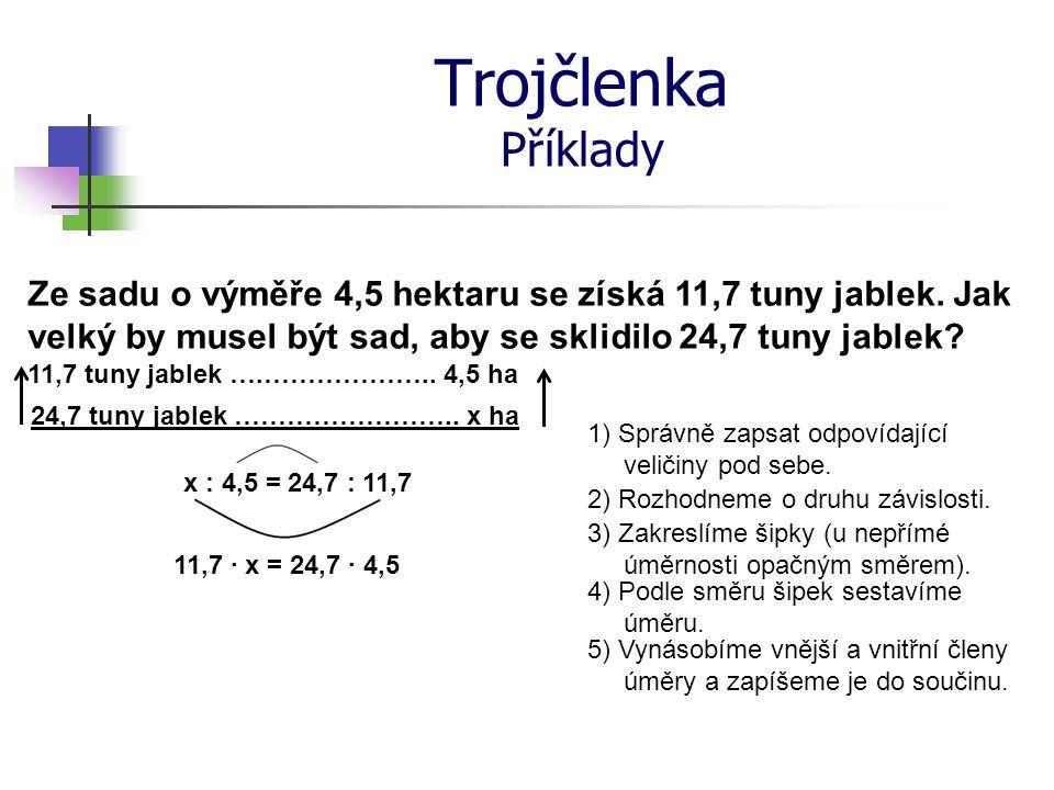Trojčlenka Příklady 1) Správně zapsat odpovídající veličiny pod sebe. 11,7 tuny jablek ….……………….. 4,5 ha 24,7 tuny jablek …………………….. x ha 2) Rozhodnem