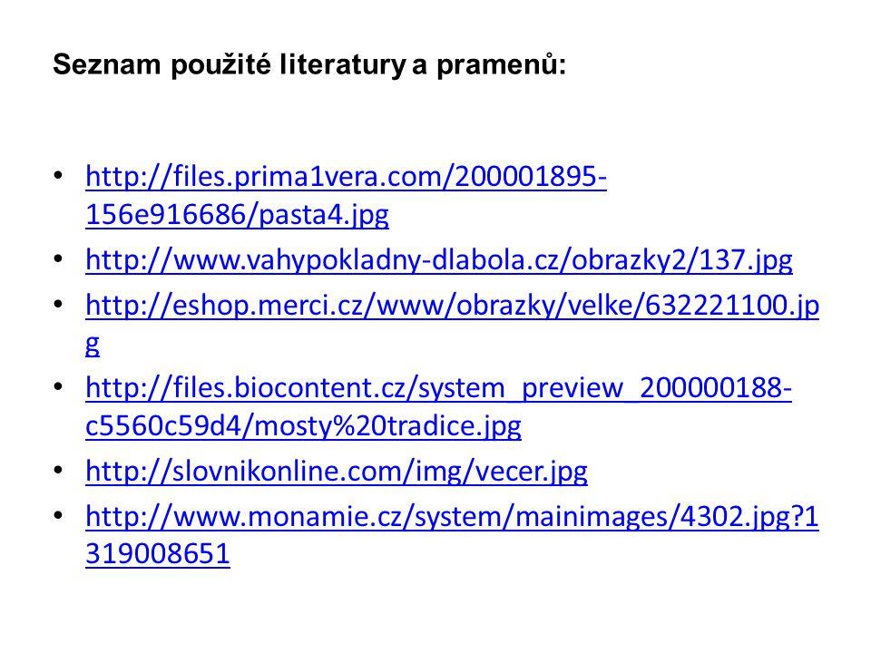 Seznam použité literatury a pramenů: http://files.prima1vera.com/200001895- 156e916686/pasta4.jpg http://files.prima1vera.com/200001895- 156e916686/pasta4.jpg http://www.vahypokladny-dlabola.cz/obrazky2/137.jpg http://eshop.merci.cz/www/obrazky/velke/632221100.jp g http://eshop.merci.cz/www/obrazky/velke/632221100.jp g http://files.biocontent.cz/system_preview_200000188- c5560c59d4/mosty%20tradice.jpg http://files.biocontent.cz/system_preview_200000188- c5560c59d4/mosty%20tradice.jpg http://slovnikonline.com/img/vecer.jpg http://www.monamie.cz/system/mainimages/4302.jpg 1 319008651 http://www.monamie.cz/system/mainimages/4302.jpg 1 319008651