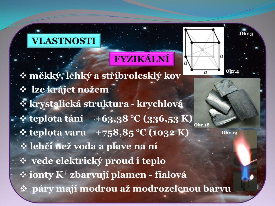 VLASTNOSTI Obr.4 Obr.19 Obr.18 FYZIKÁLNÍ  měkký, lehký a stříbrolesklý kov  lze krájet nožem  vede elektrický proud i teplo  ionty K + zbarvují pl