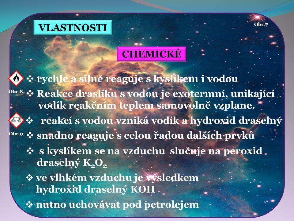 VLASTNOSTI CHEMICKÉ  rychle a silně reaguje s kyslíkem i vodou  Reakce draslíku s vodou je exotermní, unikající vodík reakčním teplem samovolně vzpl