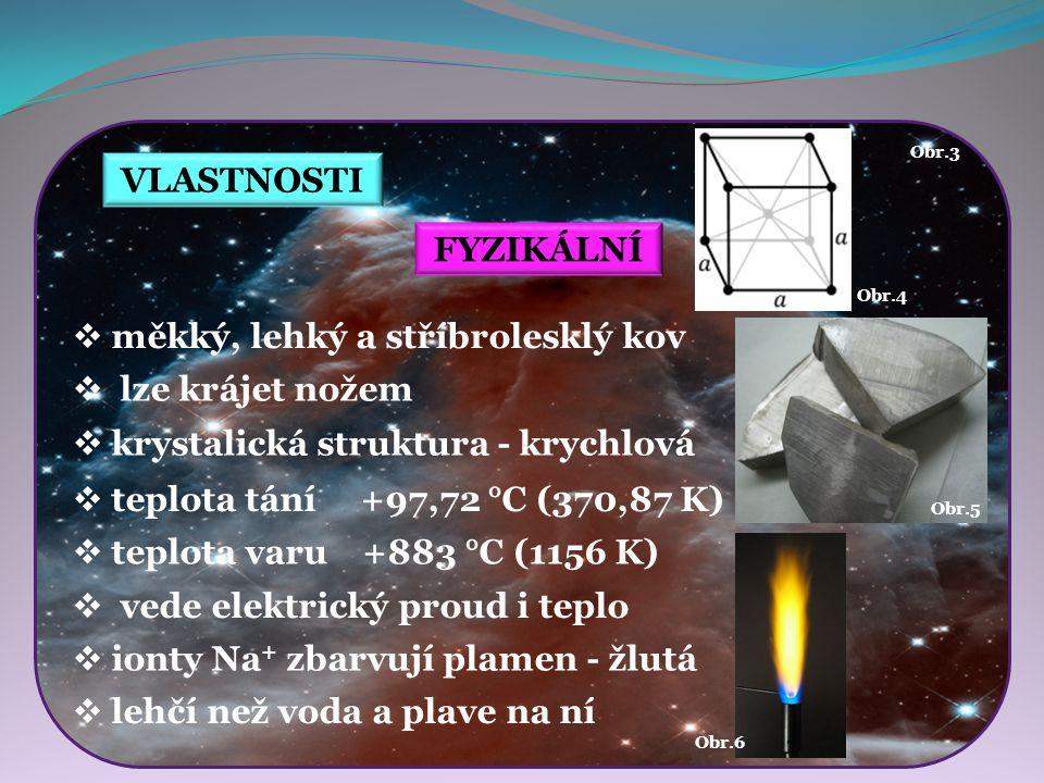 VLASTNOSTI Obr.4 Obr.6 Obr.5 FYZIKÁLNÍ  měkký, lehký a stříbrolesklý kov  lze krájet nožem  vede elektrický proud i teplo  ionty Na + zbarvují pla