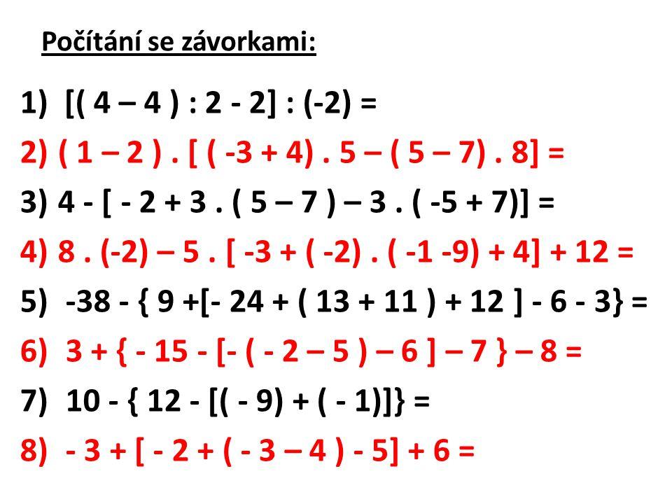 Počítání se závorkami: 1) [( 4 – 4 ) : 2 - 2] : (-2) = 2)( 1 – 2 ). [ ( -3 + 4). 5 – ( 5 – 7). 8] = 3)4 - [ - 2 + 3. ( 5 – 7 ) – 3. ( -5 + 7)] = 4)8.