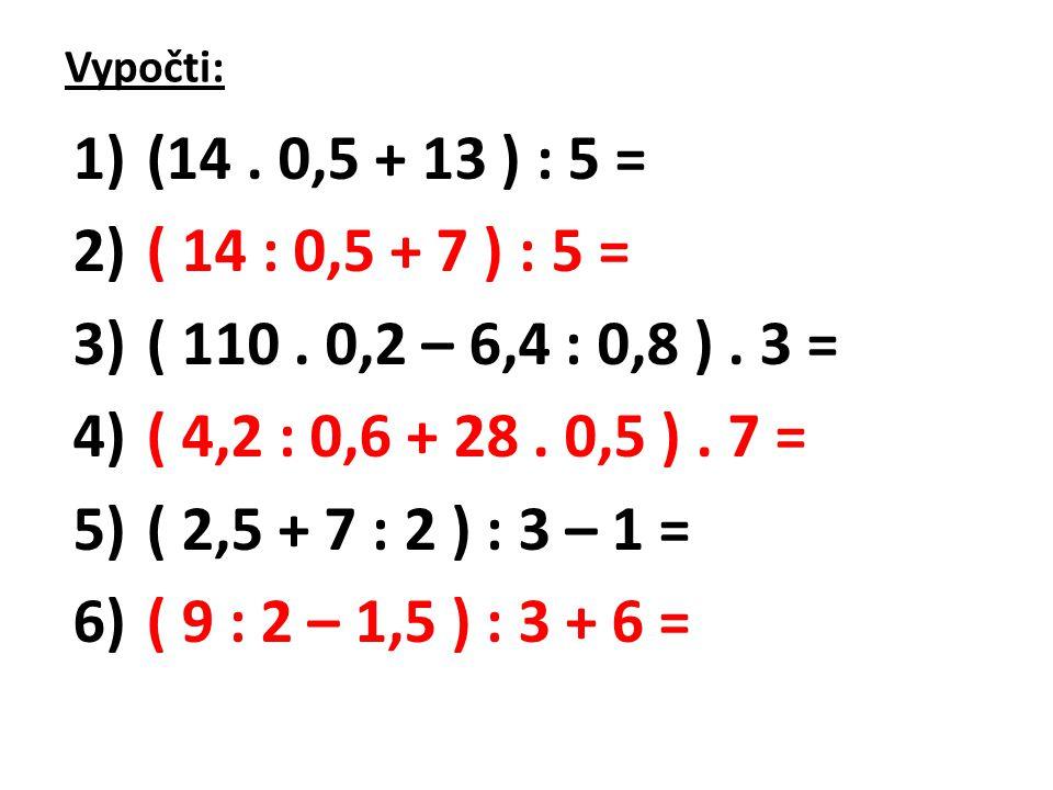 Vypočti: 1) (14. 0,5 + 13 ) : 5 = 2) ( 14 : 0,5 + 7 ) : 5 = 3) ( 110. 0,2 – 6,4 : 0,8 ). 3 = 4) ( 4,2 : 0,6 + 28. 0,5 ). 7 = 5) ( 2,5 + 7 : 2 ) : 3 –
