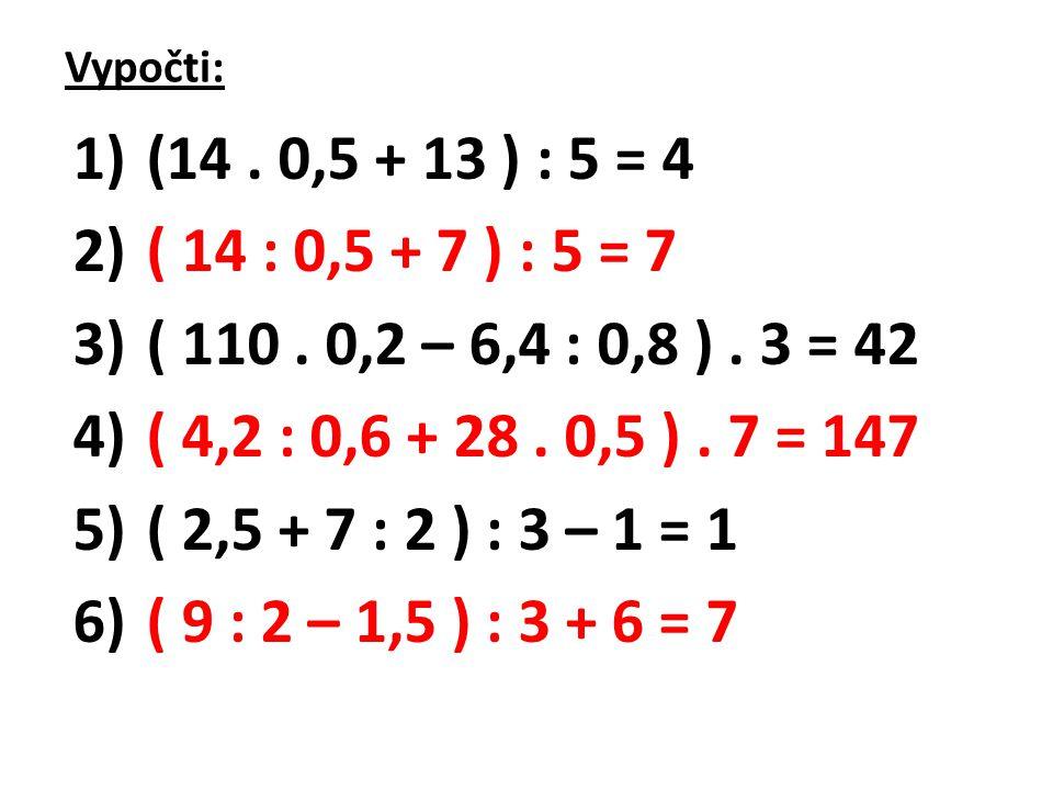 Vypočti: 1) (14. 0,5 + 13 ) : 5 = 4 2) ( 14 : 0,5 + 7 ) : 5 = 7 3) ( 110. 0,2 – 6,4 : 0,8 ). 3 = 42 4) ( 4,2 : 0,6 + 28. 0,5 ). 7 = 147 5) ( 2,5 + 7 :