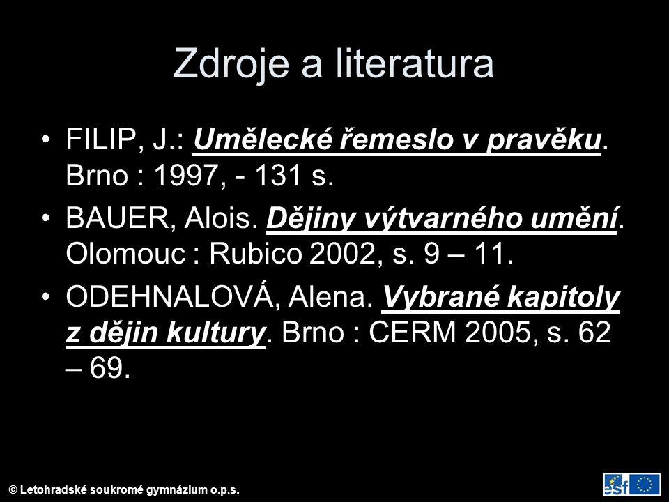 © Letohradské soukromé gymnázium o.p.s. Zdroje a literatura FILIP, J.: Umělecké řemeslo v pravěku. Brno : 1997, - 131 s. BAUER, Alois. Dějiny výtvarné