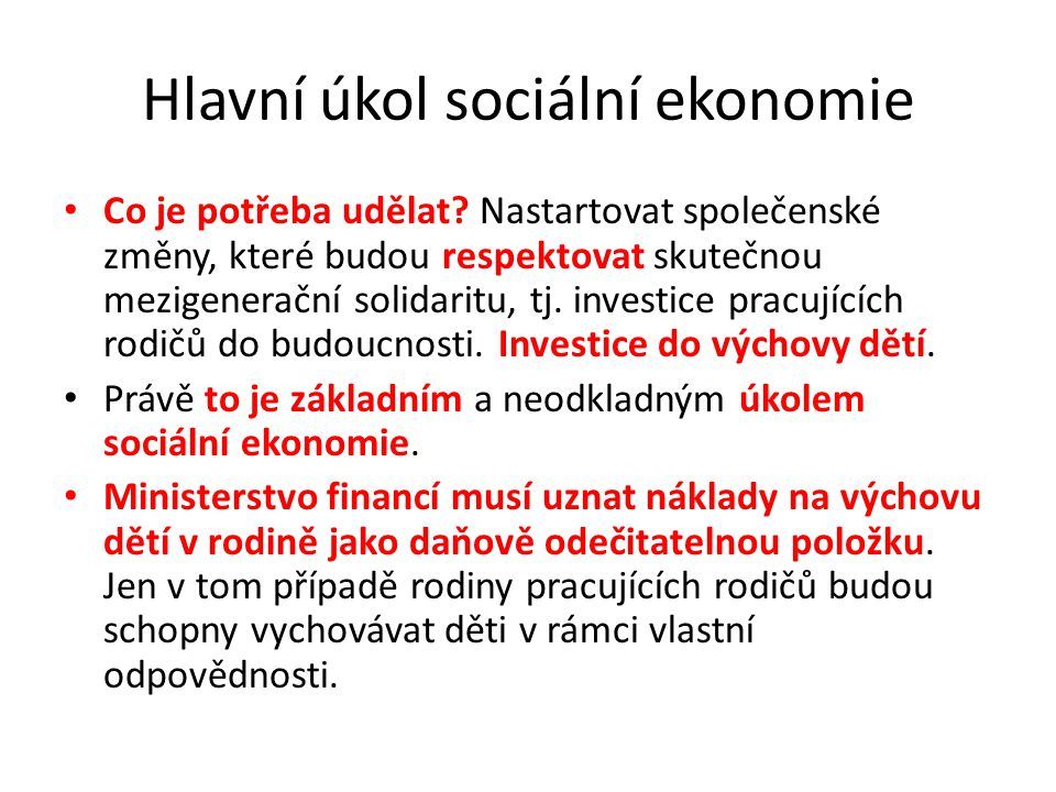 Hlavní úkol sociální ekonomie Co je potřeba udělat? Nastartovat společenské změny, které budou respektovat skutečnou mezigenerační solidaritu, tj. inv