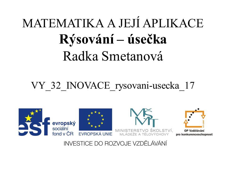 MATEMATIKA A JEJÍ APLIKACE Rýsování – úsečka Radka Smetanová VY_32_INOVACE_rysovani-usecka_17