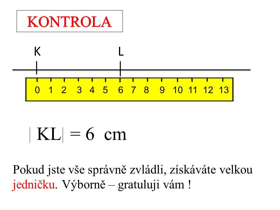 K L 0 1 2 3 4 5 6 7 8 9 10 11 12 13 KL = 6 cm Pokud jste vše správně zvládli, získáváte velkou jedničku. Výborně – gratuluji vám !