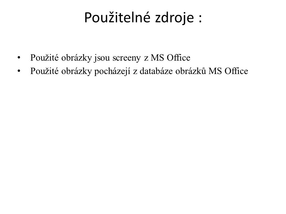 Použitelné zdroje : Použité obrázky jsou screeny z MS Office Použité obrázky pocházejí z databáze obrázků MS Office
