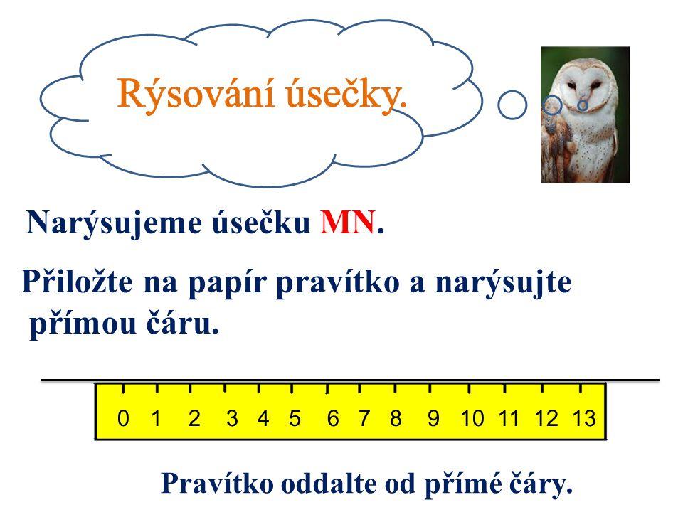 Narýsujeme úsečku MN. Přiložte na papír pravítko a narýsujte přímou čáru. 0 1 2 3 4 5 6 7 8 9 10 11 12 13 Pravítko oddalte od přímé čáry.