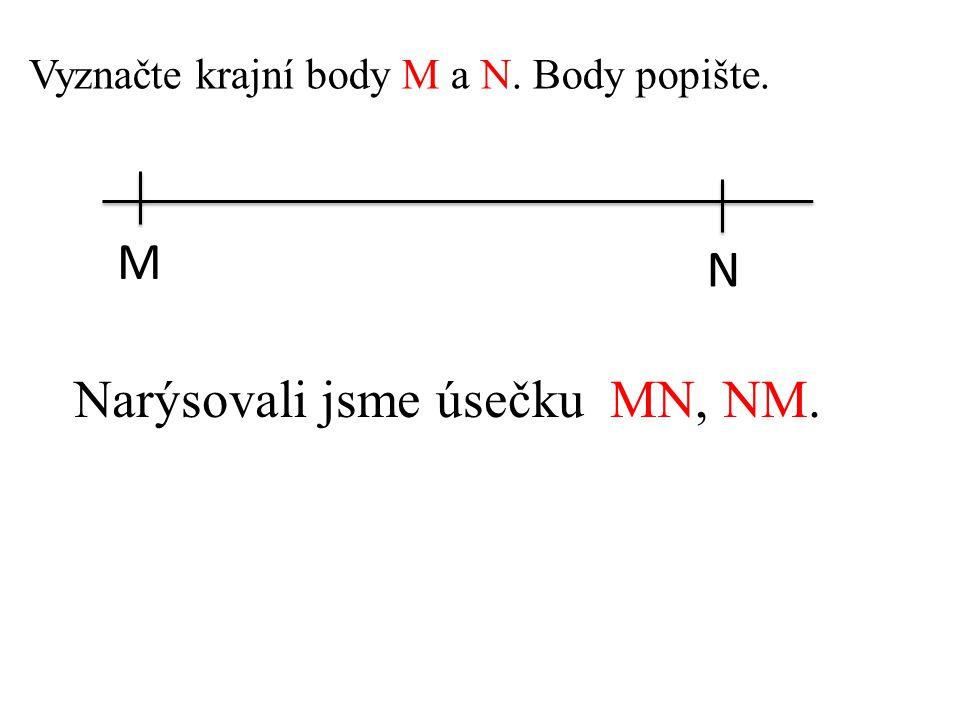 Vyznačte krajní body M a N. Body popište. M N Narýsovali jsme úsečku MN, NM.