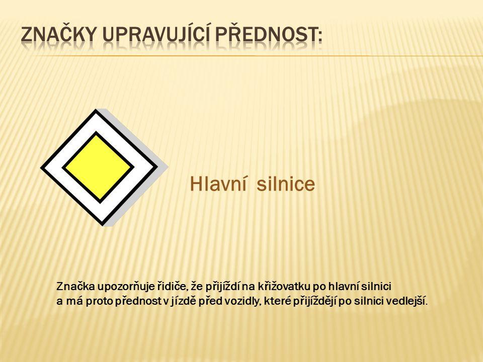 Hlavní silnice Značka upozorňuje řidiče, že přijíždí na křižovatku po hlavní silnici a má proto přednost v jízdě před vozidly, které přijíždějí po silnici vedlejší.