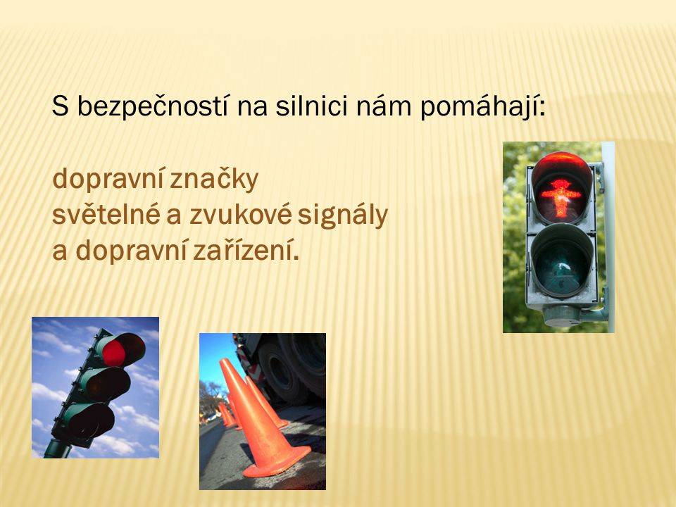 S bezpečností na silnici nám pomáhají: dopravní značky světelné a zvukové signály a dopravní zařízení.