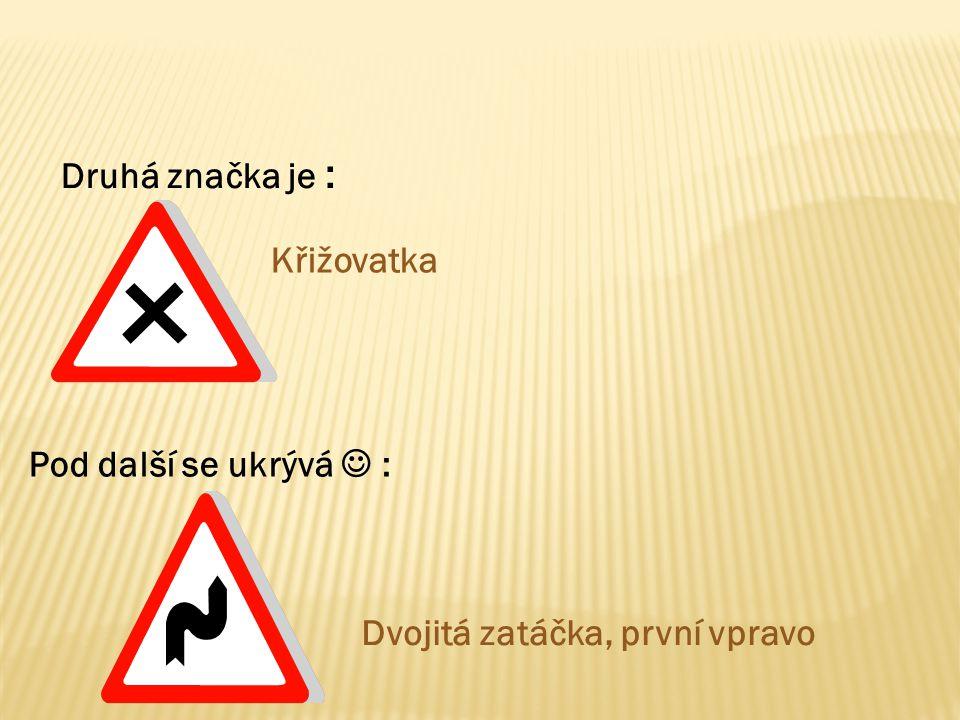 Druhá značka je : Křižovatka Pod další se ukrývá : Dvojitá zatáčka, první vpravo