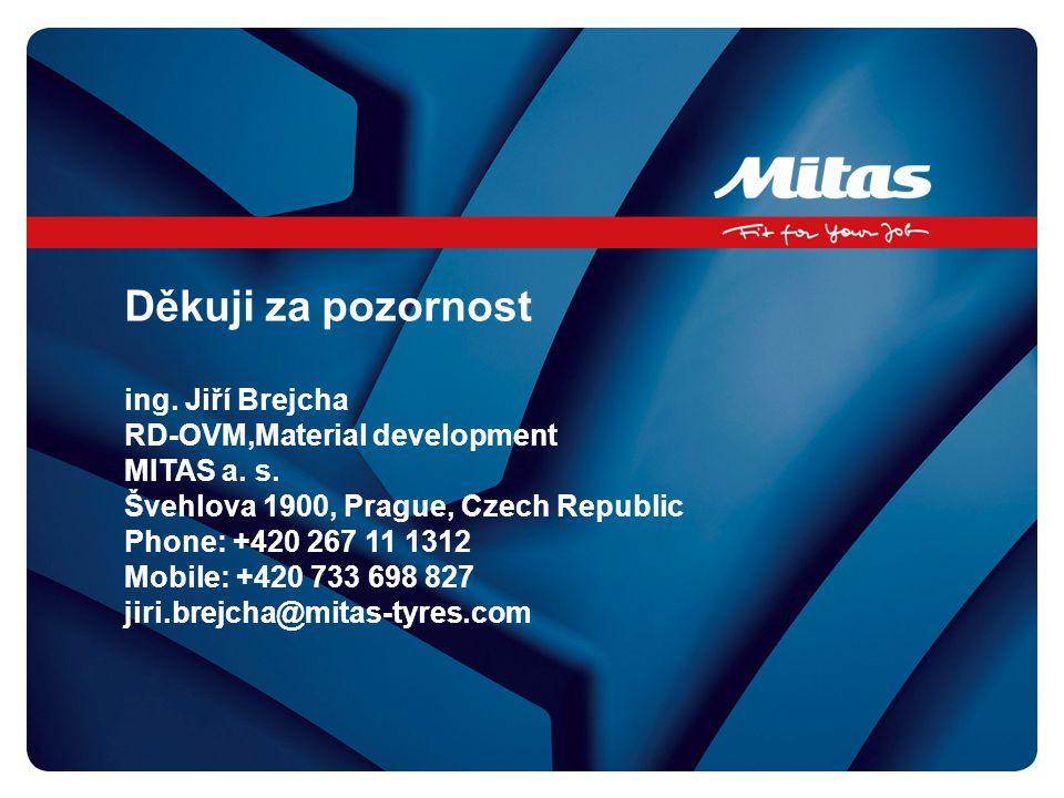 Děkuji za pozornost ing. Jiří Brejcha RD-OVM,Material development MITAS a. s. Švehlova 1900, Prague, Czech Republic Phone: +420 267 11 1312 Mobile: +4