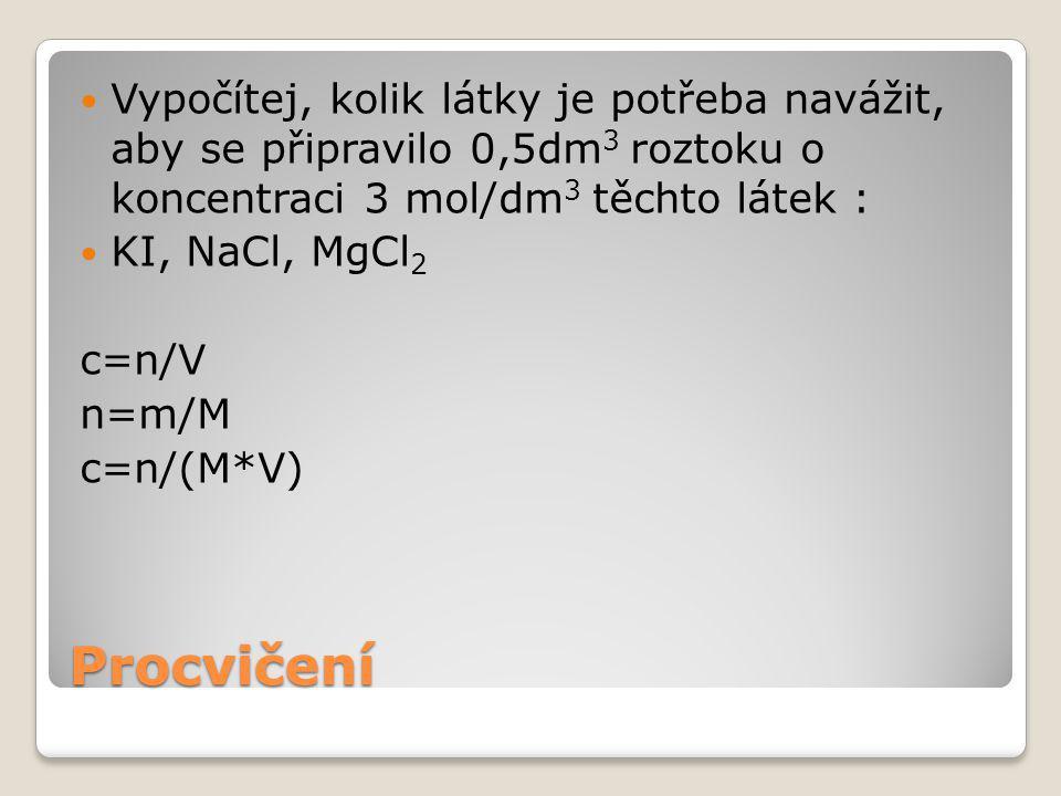 Procvičení Vypočítej, kolik látky je potřeba navážit, aby se připravilo 0,5dm 3 roztoku o koncentraci 3 mol/dm 3 těchto látek : KI, NaCl, MgCl 2 c=n/V n=m/M c=n/(M*V)