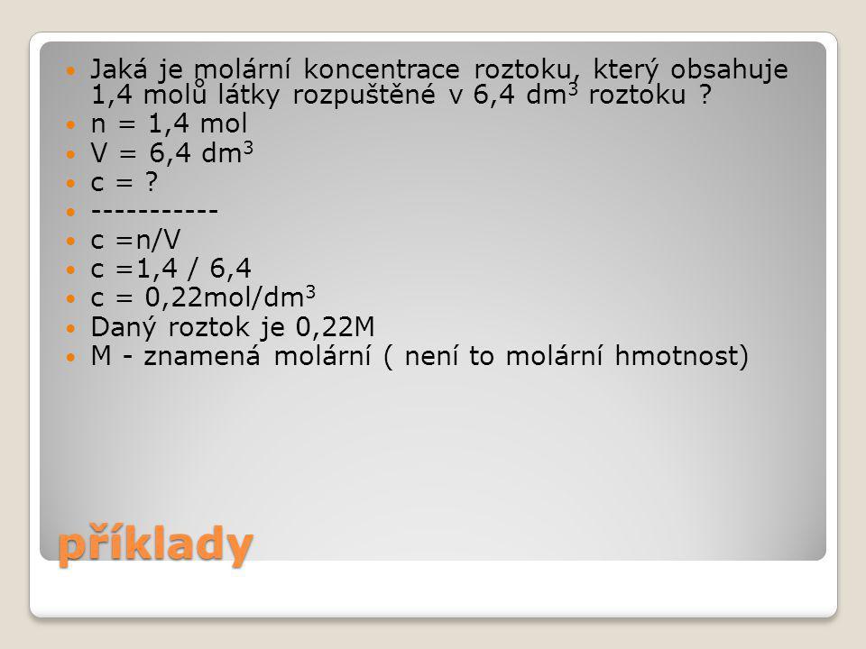 příklady Jaké je látkové množství rozpuštěné látky ve 4,1l roztoku o koncentraci 0,4 mol/dm 3 V = 4,1l = 4,1 dm 3 c = 0,4 mol/dm 3 n= .
