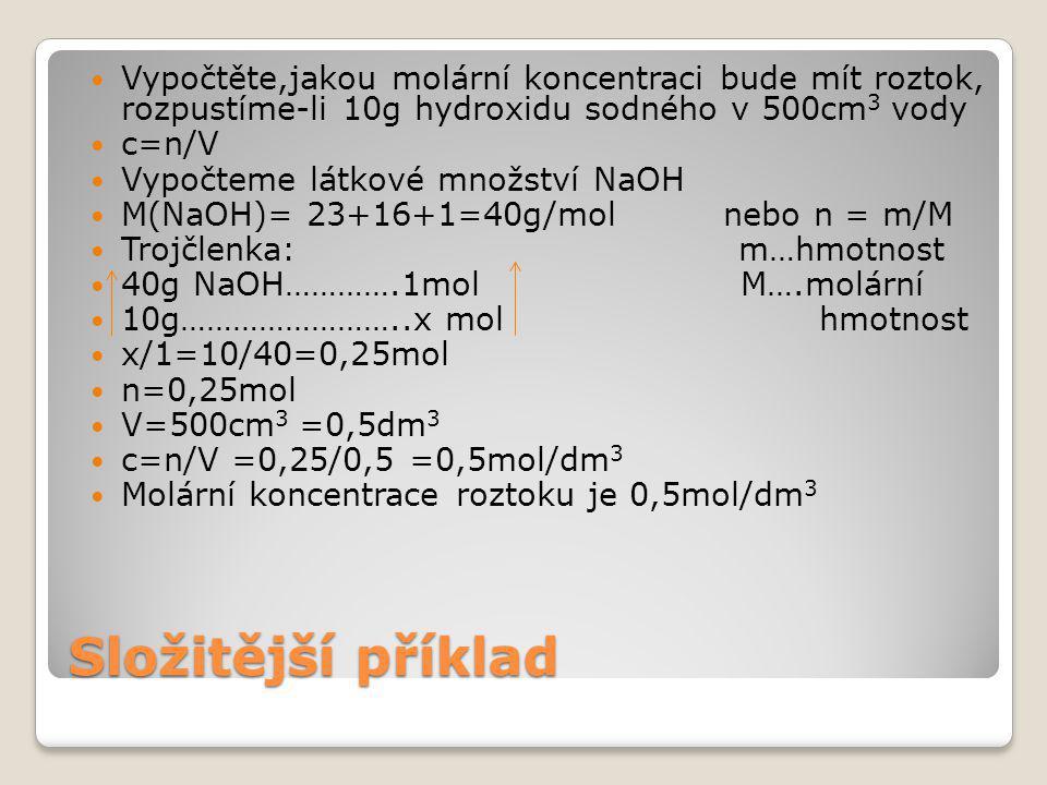 Složitější příklad Vypočtěte,jakou molární koncentraci bude mít roztok, rozpustíme-li 10g hydroxidu sodného v 500cm 3 vody c=n/V Vypočteme látkové množství NaOH M(NaOH)= 23+16+1=40g/mol nebo n = m/M Trojčlenka: m…hmotnost 40g NaOH………….1mol M….molární 10g……………………..x mol hmotnost x/1=10/40=0,25mol n=0,25mol V=500cm 3 =0,5dm 3 c=n/V =0,25/0,5 =0,5mol/dm 3 Molární koncentrace roztoku je 0,5mol/dm 3