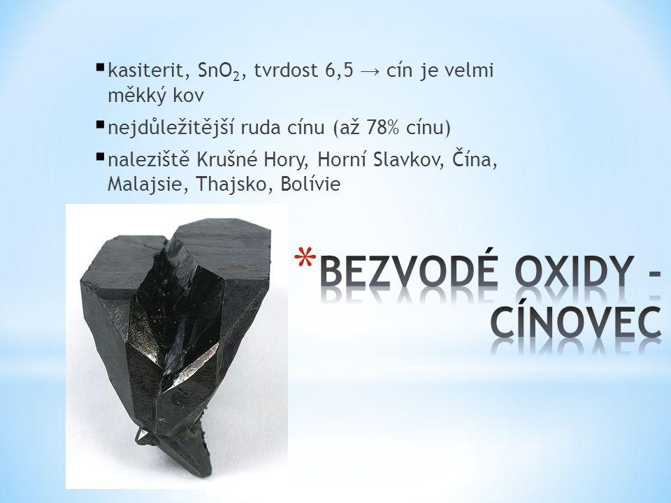  kasiterit, SnO 2, tvrdost 6,5 → cín je velmi měkký kov  nejdůležitější ruda cínu (až 78% cínu)  naleziště Krušné Hory, Horní Slavkov, Čína, Malajs